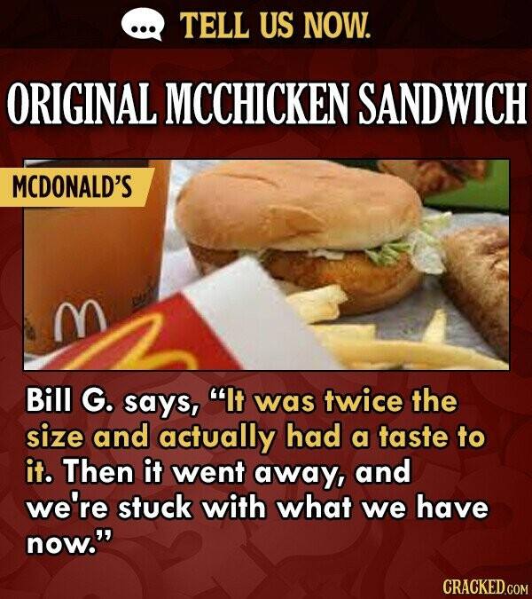 TELL US NOW. ORIGINAL MCCHICKEN SANDWICH MCDONALD'S M Bill G. says, It was twice the size and actually had a taste to it. Then it went away, and we'r