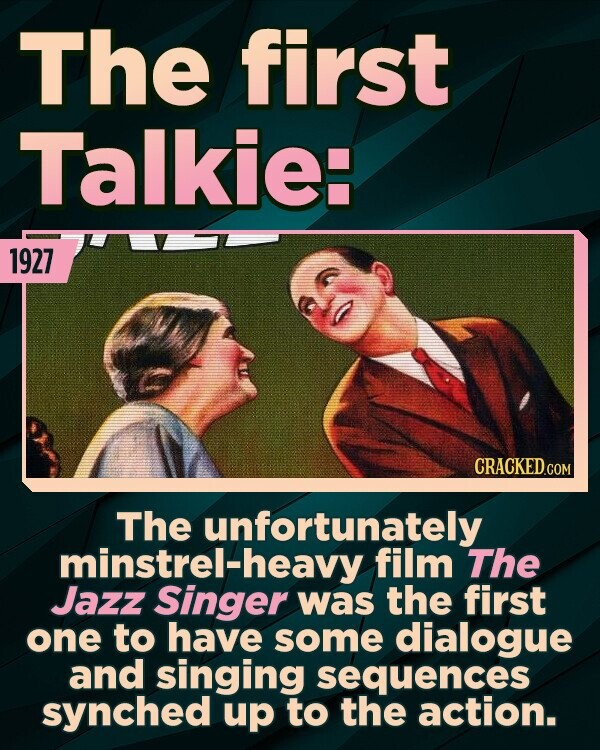 The first Talkie: 1927 CRACKED.COM The unfortunately minstrel-heavy film The Jazz Singer was the first one to have some dialogue and singing sequences synched up to the action.