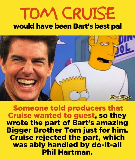 TOM CRUISE would have been Bart's best pal OL Someone told producers that Cruise wanted to guest, so they wrote the part of Bart's amazing Bigger Brother Tom just for him. Cruise rejected the part, which was ably handled by do-it-all Phil Hartman.