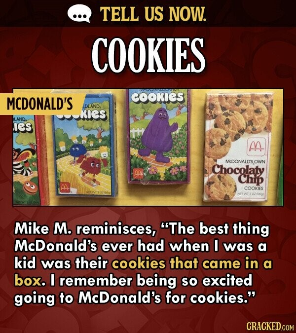 TELL US NOW. COOKIES COOKIES MCDONALD'S IAND. KIES SLAND. es M McDONALD'S OWI Chocolaty M Chip M. COOKIES Mike M. reminisces, The best thing McDonald