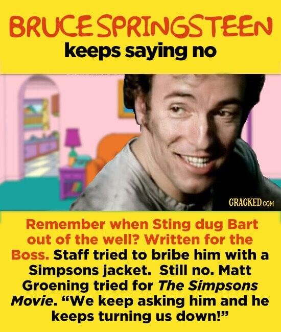 BRUCE SPRINGSTEEN keeps saying no Remember when Sting dug Bart out of the well? Written for the Boss. Staff tried to bribe him with a Simpsons jacket. Still no. Matt Groening tried for The Simpsons Movie. We keep asking him and he keeps turning us down!