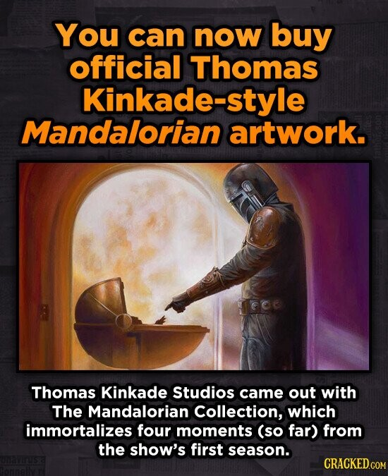 You can now buy official Thomas Kinkade- style Mandalorian artwork. Thomas Kinkade Studios came out with The Mandalorian Collection, which immortalize