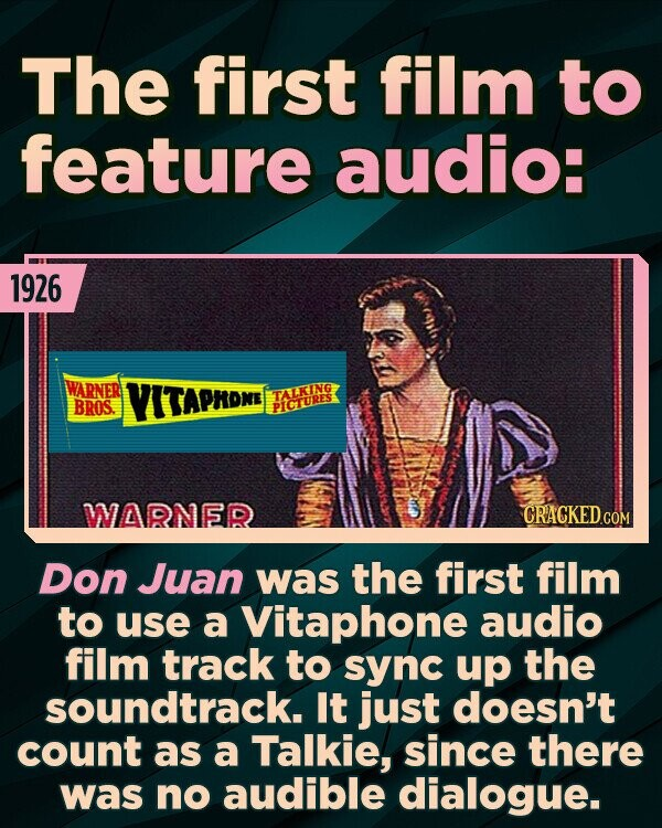 The first film to feature audio: 1926 ARNER VITAPROME TALKING BROS. PICTURES WARNER CRACKEDcO Don Juan was the first film to use a Vitaphone audio film track to sync up the soundtrack. It just doesn't count as a Talkie, since there was no audible dialogue.