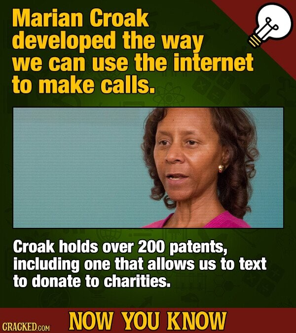 Marian Croak developed the way we can use the internet to make calls. Croak holds over 200 patents, including one that allows us to text to donate to charities. NOW YOU KNOW CRACKED COM