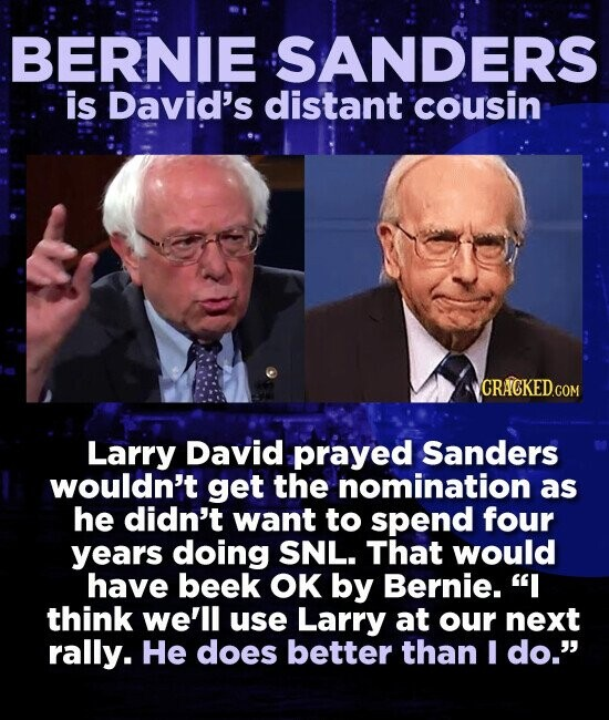 BERNIE SANDERS is David's distant cousin Larry David prayed Sanders wouldn't get the nomination as he didn't want to spend four years doing SNL. That would have beek OK by Bernie. I think we'll use Larry at our next rally. He does better than I do.