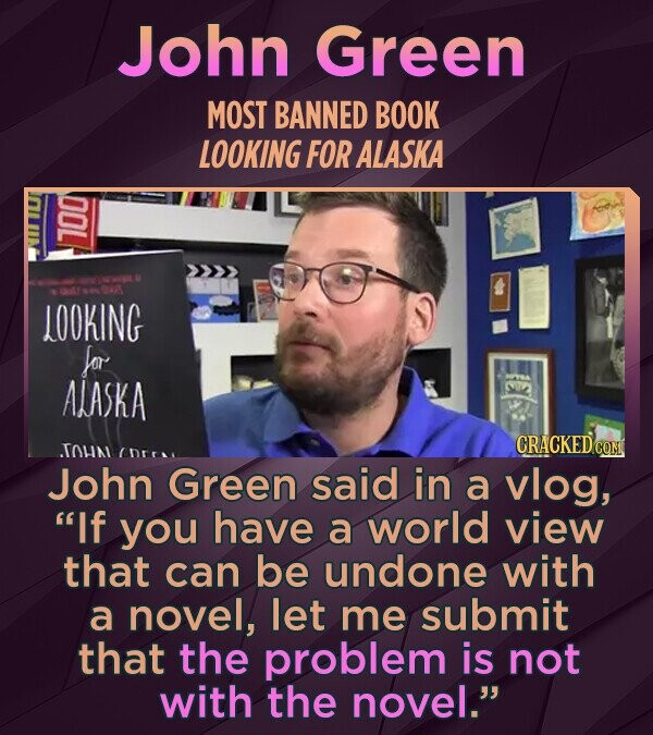 John Green MOST BANNED BOOK LOOKING FOR ALASKA 700 LOOKING for ALASKA TOLNI CRACKEDC CNEr John Green said in a vlog, If you have a world view that can be undone with a novel, let me submit that the problem is not with the novel.
