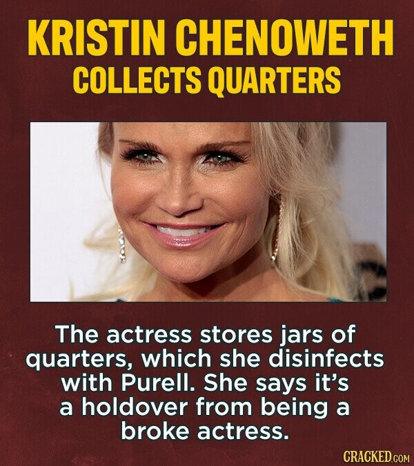 KRISTIN CHENOWETH COLLECTS QUARTERS The actress stores jars of quarters, which she disinfects with Purell. She says it's a holdover from being a broke actress.