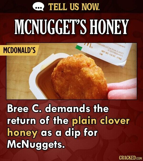 TELL US NOW. MCNUGGET'S HONEY MCDONALD'S uC.Oak Brook. NET 5 WT. 60523 1/2 0z. (14g) Bree C. demands the return of the plain clover honey as a dip for
