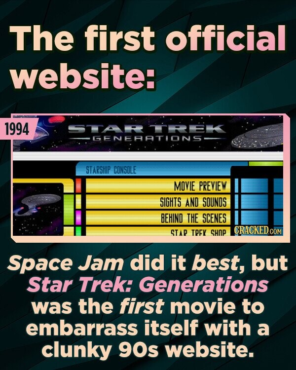 The first official website: 1994 GENERATIONS STARSHIP CONSOLE MOVIE PREVIEW SIGHTS AND SOUNDS BEHIND THE SCENES CRACKED.cO STA TPEV SHOP COM Space Jam did it best, but Star Trek: Generations was the first movie to embarrass itself with a clunky 90s website.
