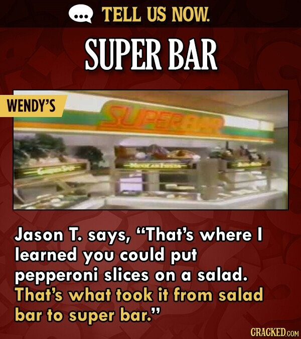 TELL US NOW. SUPER BAR WENDY'S SUPEREI Jason T. says, That's where I learned you could put pepperoni slices on a salad. That's what took it from sala