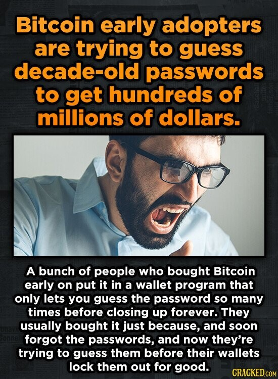 Bitcoin early adopters are trying to guess decade-old passwords to get hundreds of millions of dollars. A bunch of people who bought Bitcoin early on