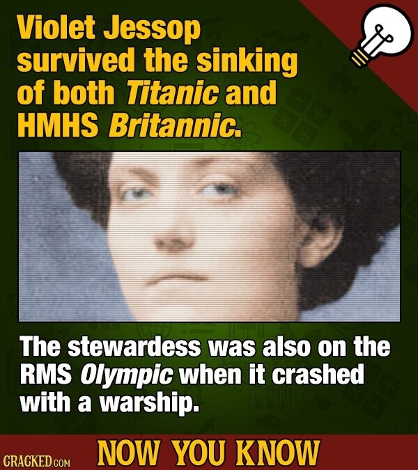 Violet Jessop survived the sinking of both Titanic and HMHS Britannic. The stewardess was also on the RMS Olympic when it crashed with a warship. NOW YOU KNOW CRACKED COM