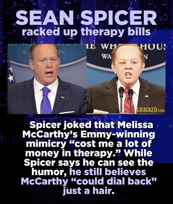 SEAN SPICER racked up therapy bills E WH HOUS WA Spicer joked that Melissa Mccarthy's Emmy-winning mimicry cost me a lot of money in therapy. While Spicer says he can see the humor, he still believes Mccarthy could dial back just a hair.