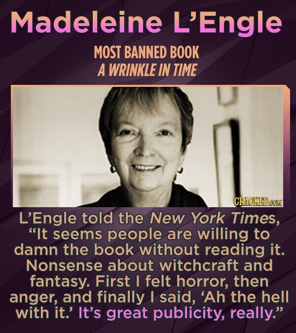 Madeleine L'Engle MOST BANNED BOOK A WRINKLE IN TIME L'Engle told the New York Times, It seems people are willing to damn the book without reading it. Nonsense about witchcraft and fantasy. First I felt horror, then anger, and finally I said, 'Ah the hell with it.' It's great