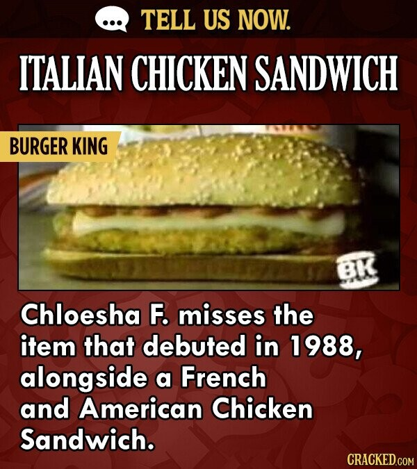 TELL US NOW. ITALIAN CHICKEN SANDWICH BURGER KING BK Chloesha F. misses the item that debuted in 1988, alongside a French and American Chicken Sandwic