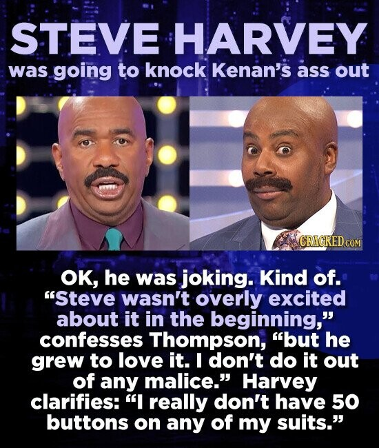 STEVE HARVEY was going to knock Kenan's ass out OK, he was joking. Kind of. Steve wasn't overly excited about it in the beginning, confesses Thompson, but he grew to love it. I don't do it out of any malice. Harvey clarifies: I really don't have 50 buttons on