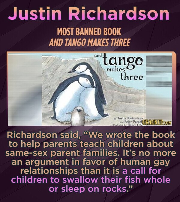 Justin Richardson MOST BANNED BOOK AND TANGO MAKES THREE and tango makes three y Justin Richardson Peler Pamel Richardson said, We wrote the book to help parents teach children about same-sex parent families. It's no more an argument in favor of human gay relationships than it is a call