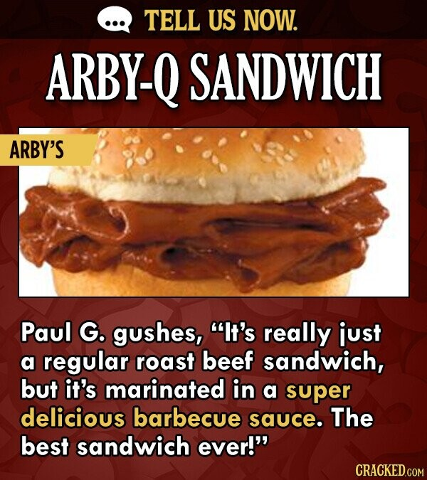 TELL US NOW. ARBY-Q SANDWICH ARBY'S Paul G. gushes, It's really just a regular roast beef sandwich, but it's marinated in a super delicious barbecue