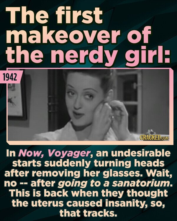 The first makeover of the nerdy girl: 1942 In NOw, Voyager, an undesirable starts suddenly turning heads after removing her glasses. Wait, no - after going to a sanatorium. This is back when they thought the uterus caused insanity, SO, that tracks.