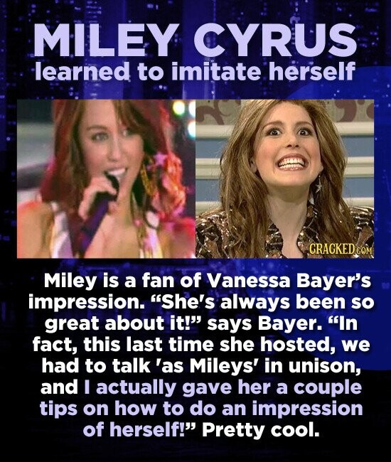 MILEY CYRUS learned to imitate herself 1664 CRACKED CON Miley is a fan of Vanessa Bayer's impression. She's always been so great about it! says Bayer. In fact, this last time she hosted, we had to talk 'as Mileys' in unison, and I actually gave her a couple tips on how to