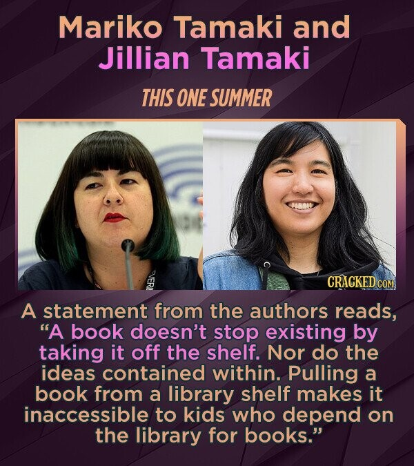 Mariko Tamaki and Jillian Tamaki THIS ONE SUMMER A statement from the authors reads, A book doesn't stop existing by taking it off the shelf. Nor do the ideas contained within. Pulling a book from a library shelf makes it inaccessible to kids who depend on the library for