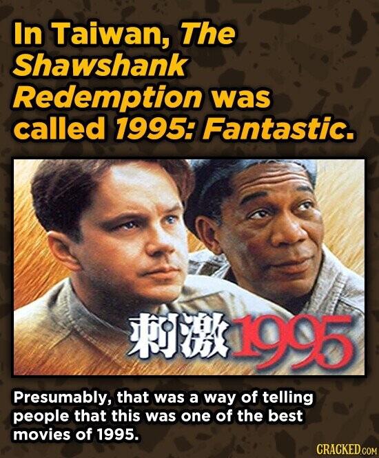 In Taiwan, The Shawshank Redemption was called 1995: Fantastic. 1995 Presumably, that was a way of telling people that this was one of the best movies