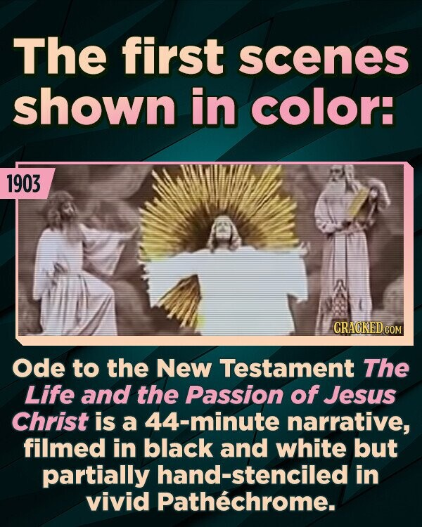 The first scenes shown in color: 1903 CRACKED COM Ode to the New Testament The Life and the Passion of Jesus Christ is a 44-minute narrative, filmed in black and white but partially hand-stenciled in vivid Pathechrome.