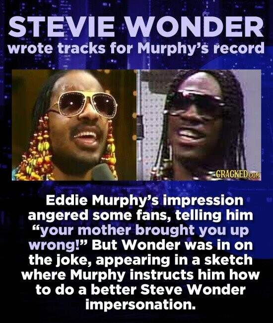 STEVIE WONDER wrote tracks for Murphy's record CRAGKED Eddie Murphy's impression angered some fans, telling him your mother brought you up wrong! But Wonder was in on the joke, appearing in a sketch where Murphy instructs him how to do a better Steve Wonder impersonation.