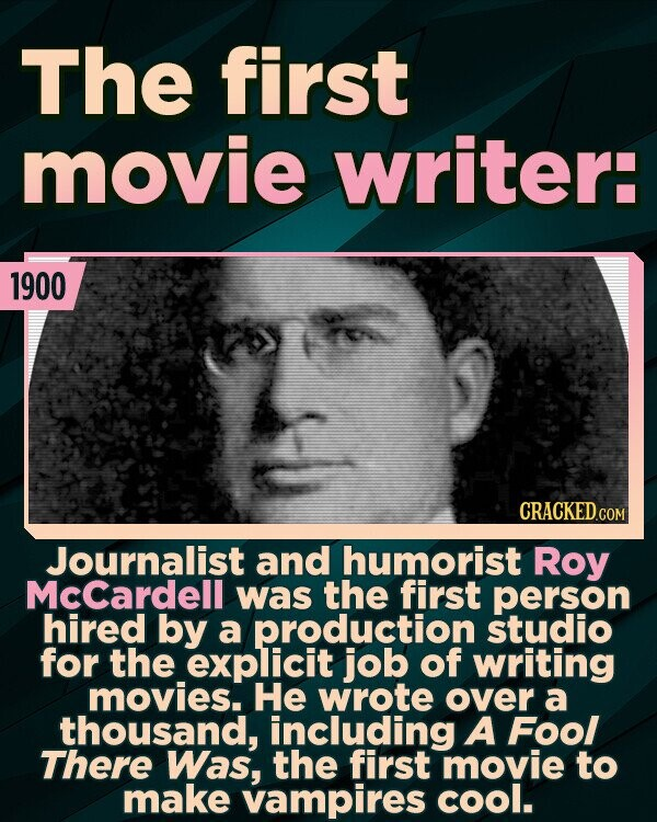 The first movie writer: 1900 Journalist and humorist Roy McCardell was the first person hired by a production studio for the explicit job of writing movies. He wrote over a thousand, including A Fool There Was, the first movie to make vampires cool.