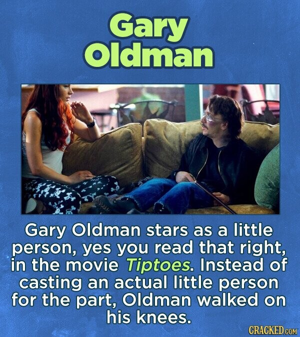 Gary Oldman Gary Oldman stars as a little person, yes you read that right, in the movie Tiptoes. Instead of casting an actual little person for the part, Oldman walked on his knees. CRACKED COM