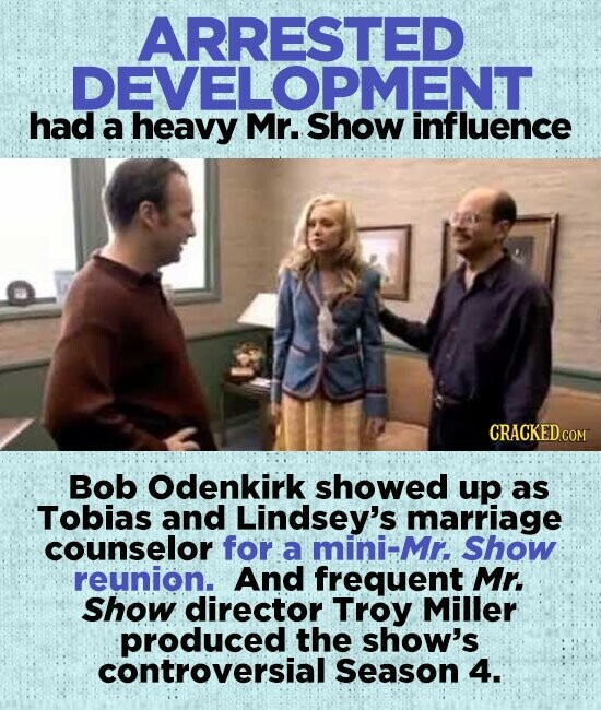 ARRESTED had a heavy Mr.ShoMEnt Mr. Show influence Bob Odenkirk showed up as Tobias and Lindsey's marriage counselor for a mini-Mr. Show reunion. And frequent Mr. Show director Troy Miller produced the show's controversial Season 4.