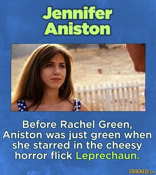 Jennifer Aniston Before Rachel Green, Aniston was just green when she starred in the cheesy horror flick Leprechaun. CRACKED COM