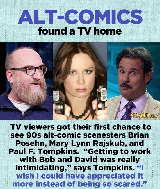 ALT-COMICS found a TV home CRAGKEDCO TV viewers got their first chance to see 90s alt-comic scenesters Brian Posehn, Mary Lynn Rajskub, and Paul F. Tompkins. Getting to work with Bob and David was really intimidating, says Tompkins. I wish I could have appreciated it more instead of being sO