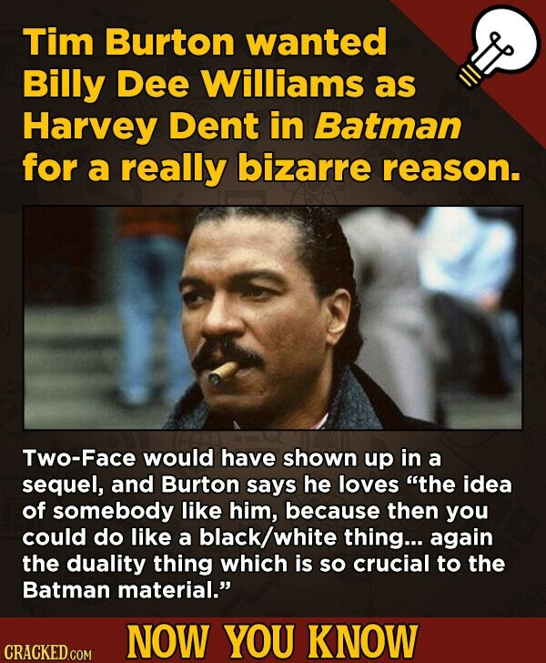 Tim Burton wanted Billy Dee Williams as Harvey Dent in Batman for a really bizarre reason. Two-Face would have shown up in a sequel, and Burton says h