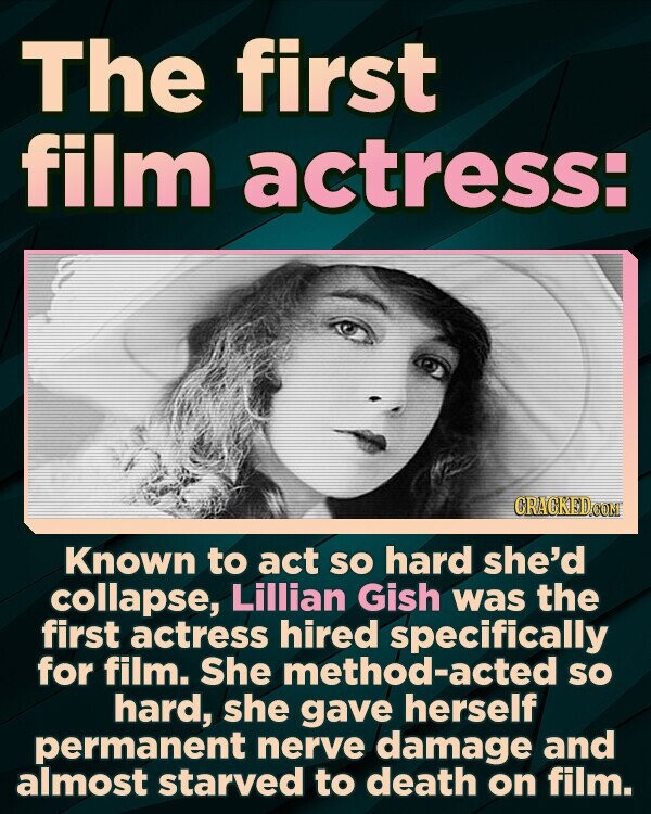 The first film actress: CRACKED CON Known to act sO hard she'd collapse, Lillian Gish was the first actress hired specifically for film. She method-acted sO hard, she gave herself permanent nerve damage and almost starved to death on film.