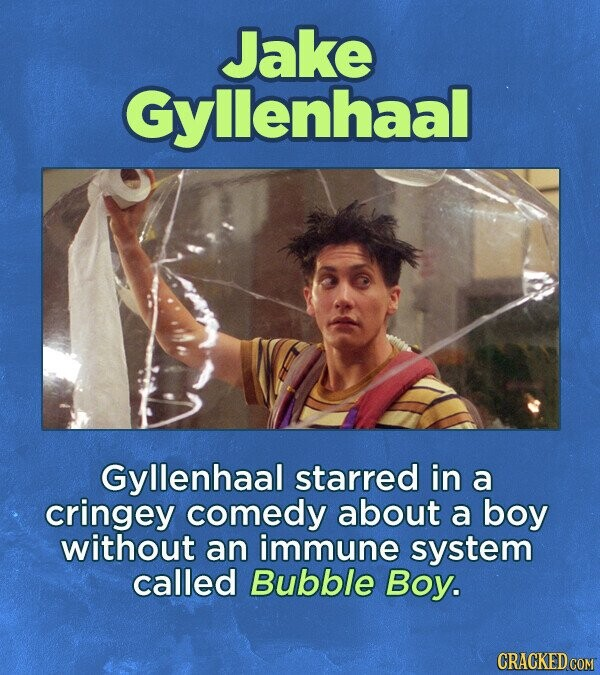 Jake Gyllenhaal Gyllenhaal starred in a cringey comedy about a boy without an immune system called Bubble Boy.