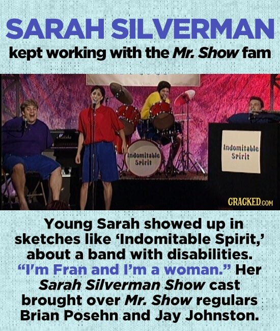 SARAH SILVERMAN kept working with the Mr. Show fam Indomitable Indomltable SPirit SPIrlt Young Sarah showed up in sketches like 'Indomitable Spirit,' about a band with disabilities. I'm Fran and I'm a woman. Her Sarah Silverman Show cast brought over Mr. Show regulars Brian Posehn and Jay Johnston.