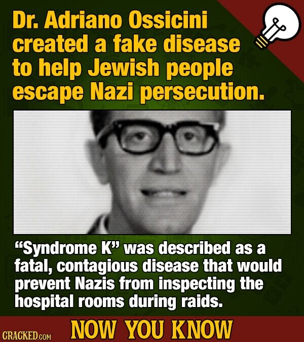 Dr. Adriano Ossicini created a fake disease to help Jewish people escape Nazi persecution. Syndrome K' was described as a fatal, contagious disease that would prevent Nazis from inspecting the hospital rooms during raids. NOW YOU KNOW CRACKED COM