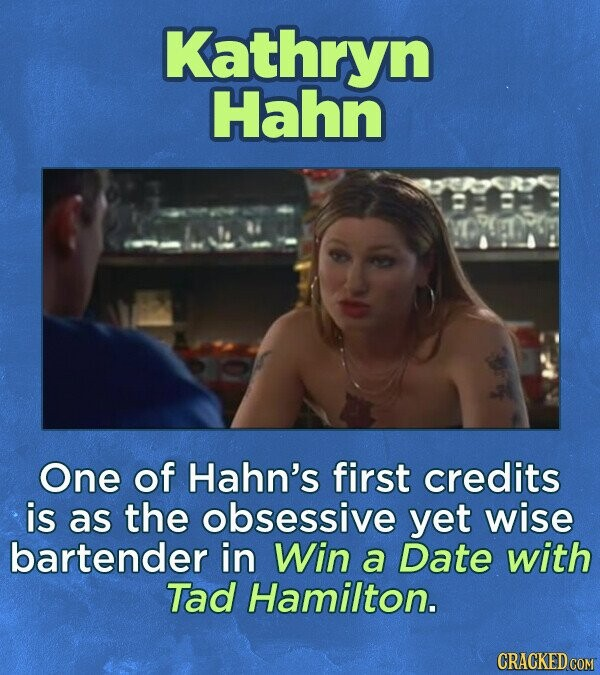Kathryn Hahn One of Hahn's first credits is as the obsessive yet wise bartender in Win a Date with Tad Hamilton.