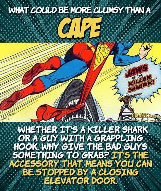 WHAT COULD BE MORE CLUMSY THAN A CAPE VAWS The OF RTER SHARK CRAGKEDEC WHETHER IT'S A KILLER SHARK OR A GLY WITH A GRAPPLING HOOK. WHY GIVE THE BAD GUYS SOMETHING TO GRAB? IT'S THE ACCESSORY THAT MEANS YOU CAN BE STOPPED BY A CLOSING ELEVATOR DOOR.