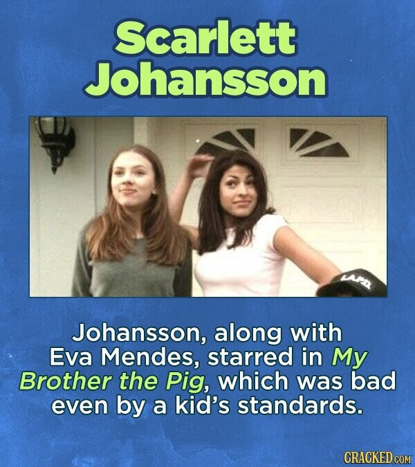 Scarlett Johansson Johansson, along with Eva Mendes, starred in My Brother the Pig, which was bad even by a kid's standards.