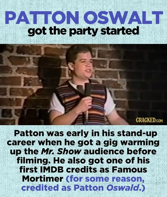 PATTON OSWALT got the party started Patton was early in his stand-up career when he got a gig warming up the Mr. Show audience before filming. He also got one of his first IMDB credits as Famous Mortimer (for some reason, credited as Patton Oswald.)