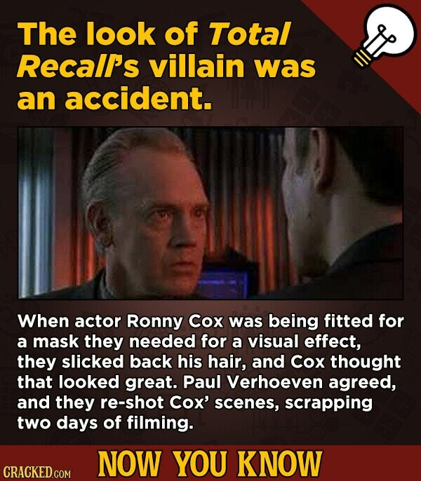 The look of Total Recall's villain was an accident. When actor Ronny Cox was being fitted for a mask they needed for a visual effect, they slicked bac