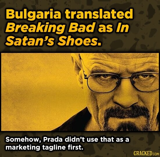 Bulgaria translated Breaking Bad as In Satan's Shoes. Somehow, Prada didn't use that as a marketing tagline first.