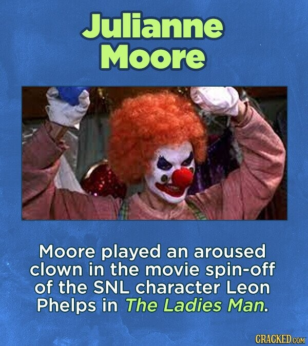 Julianne Moore Moore played an aroused clown in the movie spin-off of the SNL character Leon Phelps in The Ladies Man. CRACKED COM
