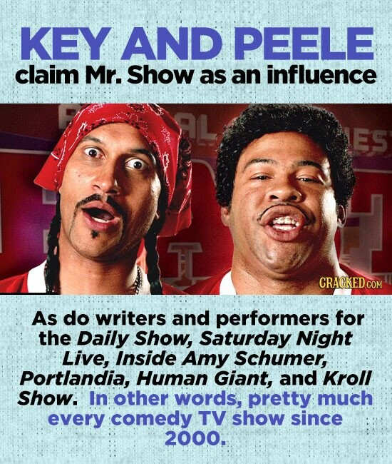 KEY AND PEELE claim Mr. Show as an influence ES As do writers and performers for the Daily Show, Saturday Night Live, Inside Amy Schumer, Portlandia, Human Giant, and Kroll Show. In other words, pretty much every comedy TV show since 2000.