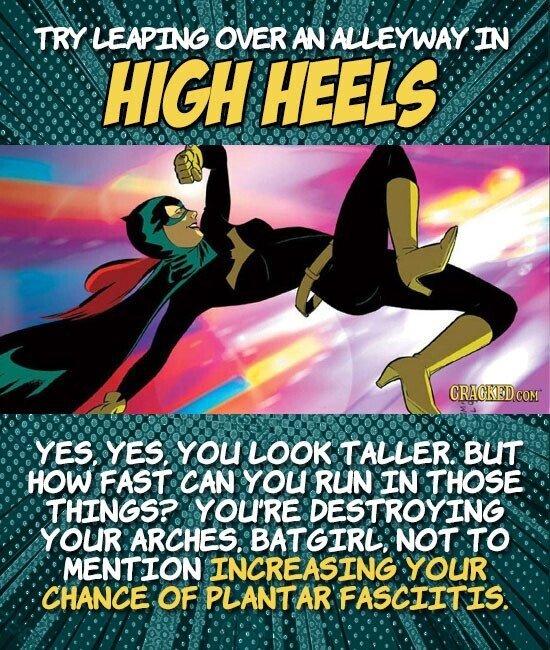 TRY LEAPING OVER AN ALLEYWAYIN HIGH HEELS CRAGKED COM YES. YES. YoU LOOK TALLER. BUT HOW FAST CAN YOU RUN IN THOSE THINGS?. YOU'RE DESTROYING YOUR ARCHES: BATGIRL NOT TO MENTION INCREASING YOUR CHANCE: OF PLANTAR FASCIITIS.