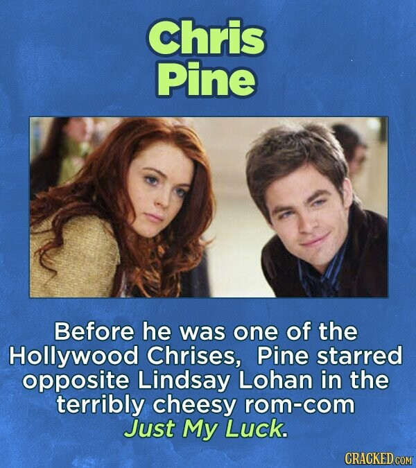 Chris Pine Before he was one of the Hollywood Chrises, Pine starred opposite Lindsay Lohan in the terribly cheesy rom-com Just My Luck.
