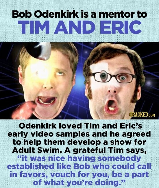 Bob Odenkirk is a mentor to TIM AND ERIC GRACKEDCOM Odenkirk loved Tim and Eric's early video samples and he agreed to help them develop a show for Adult Swim. A grateful Tim says, it was nice having somebody established like Bob who could call in favors, vouch for you,