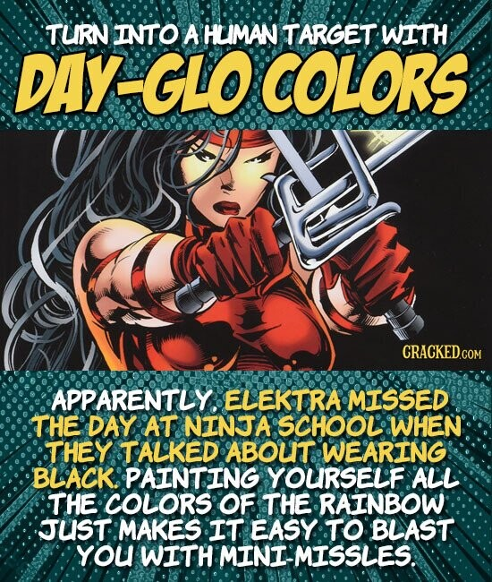 TURN INTO A HLIMAN TARGET WITH DAY GLO COLORS APPARENTLY. ELEKTRA MISSED THE DAY AT NINTA SCHOOL WHEN THEY TALKED ABOUT WEARING BLACK.: PAINTING YOURSELF ALL THE COLORS OF THE RAINBOW: JUST MAKES IT EASY TO BLAST YoU WITH MINI'MISSLES.